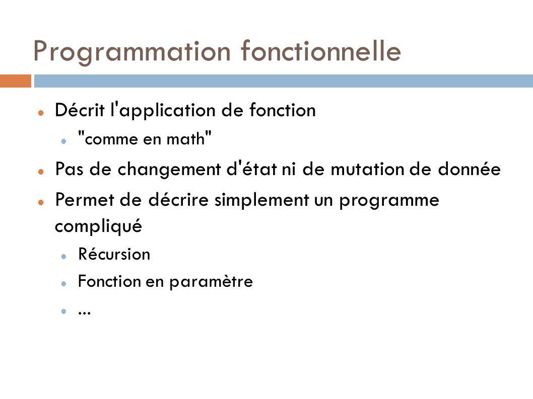 Programmation fonctionnelle Décrit l application de fonction comme en math Pas de changement d état ni de mutation de donnée Permet de décrire simplement un programme compliqué Récursion Fonction en paramètre...