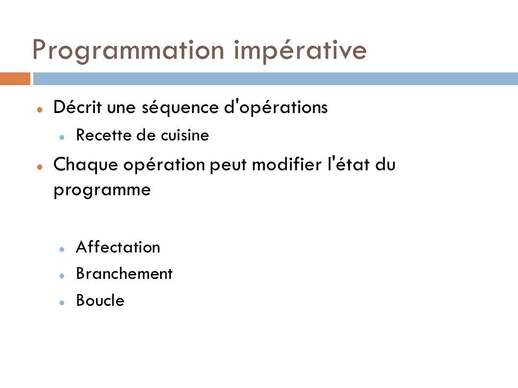 Programmation impérative Décrit une séquence d opérations Recette de cuisine Chaque opération peut modifier l état du programme Affectation Branchement Boucle