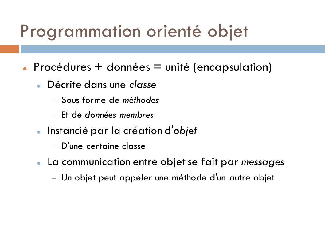 Programmation orienté objet Procédures + données = unité (encapsulation) Décrite dans une classe Sous forme de méthodes Et de données membres Instancié par la création d objet D une certaine classe La communication entre objet se fait par messages Un objet peut appeler une méthode d un autre objet