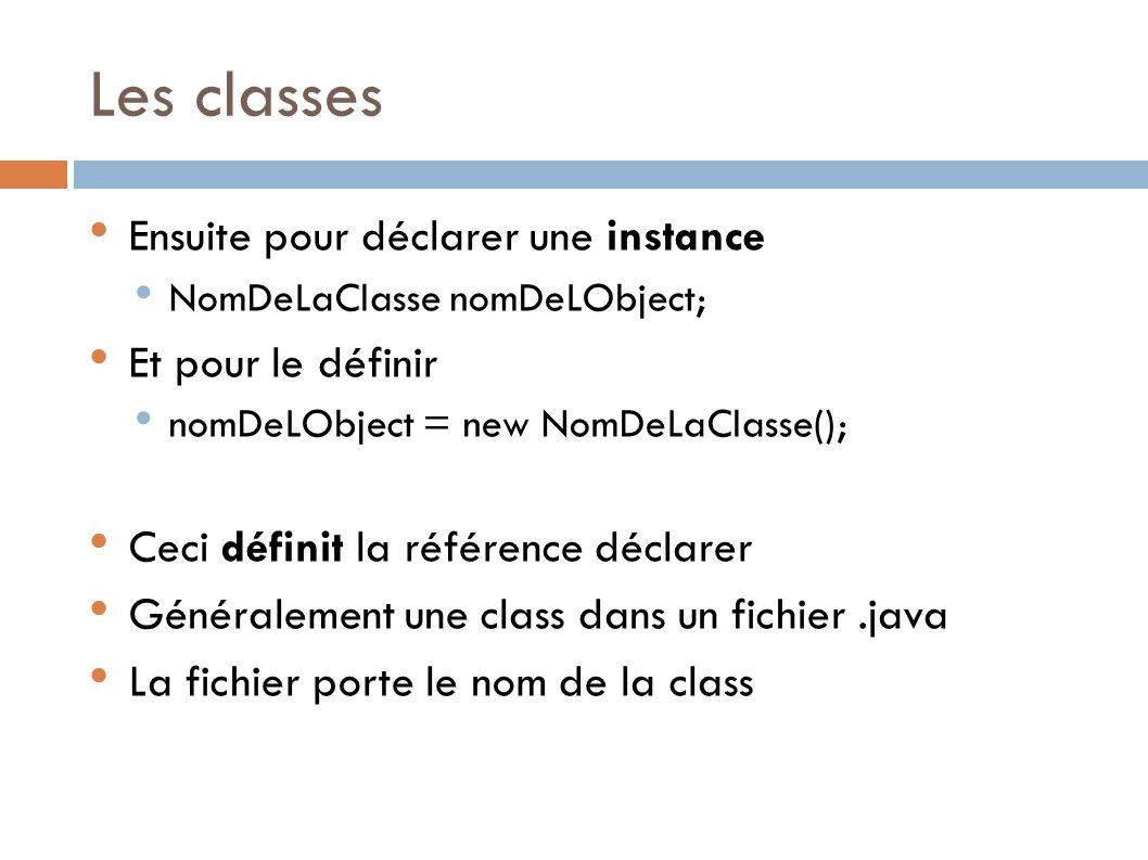 Les classes Ensuite pour déclarer une instance NomDeLaClasse nomDeLObject; Et pour le définir nomDeLObject = new NomDeLaClasse(); Ceci définit la référence déclarer Généralement une class dans un fichier.java La fichier porte le nom de la class