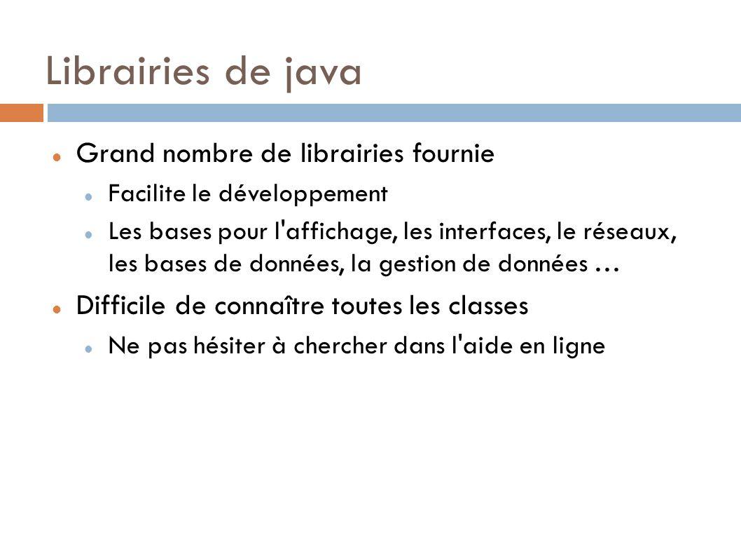 Librairies de java Grand nombre de librairies fournie Facilite le développement Les bases pour l affichage, les interfaces, le réseaux, les bases de données, la gestion de données … Difficile de connaître toutes les classes Ne pas hésiter à chercher dans l aide en ligne