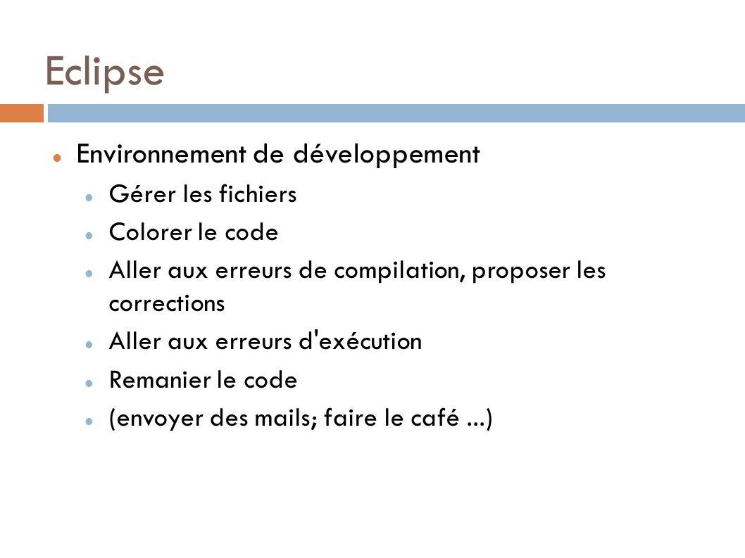 Eclipse Environnement de développement Gérer les fichiers Colorer le code Aller aux erreurs de compilation, proposer les corrections Aller aux erreurs d exécution Remanier le code (envoyer des mails; faire le café...)