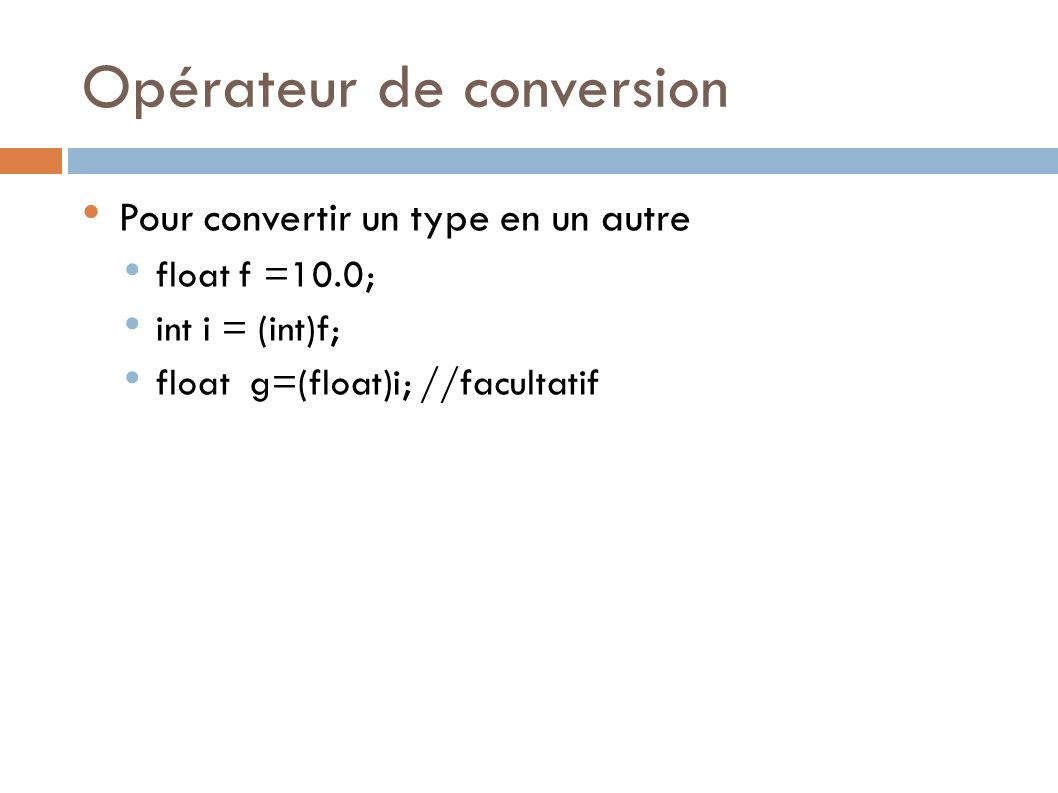 Opérateur de conversion Pour convertir un type en un autre float f =10.0; int i = (int)f; float g=(float)i; //facultatif