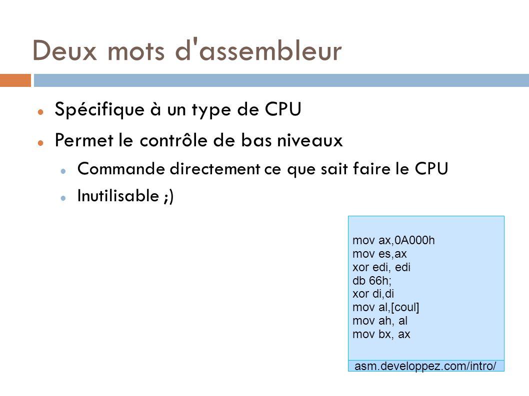 mov ax,0A000h mov es,ax xor edi, edi db 66h; xor di,di mov al,[coul] mov ah, al mov bx, ax Deux mots d assembleur Spécifique à un type de CPU Permet le contrôle de bas niveaux Commande directement ce que sait faire le CPU Inutilisable ;) asm.developpez.com/intro/