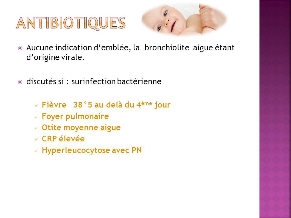 Aucune indication demblée, la bronchiolite aigue étant dorigine virale. discutés si : surinfection bactérienne Fièvre 38°5 au delà du 4 ème jour Foyer
