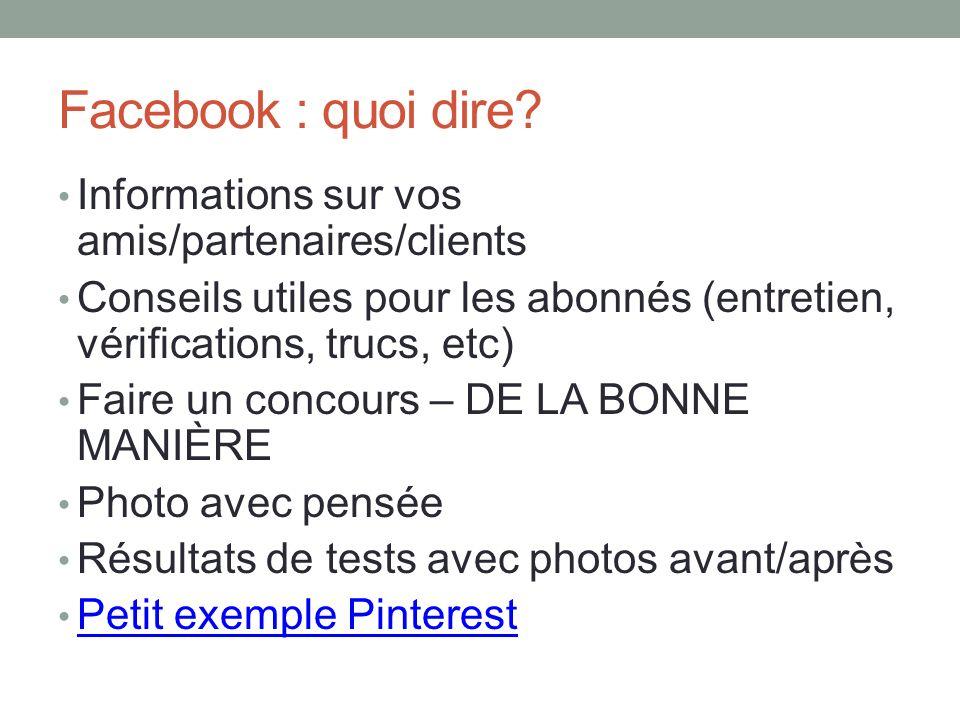 Facebook : quoi dire? Informations sur vos amis/partenaires/clients Conseils utiles pour les abonnés (entretien, vérifications, trucs, etc) Faire un c