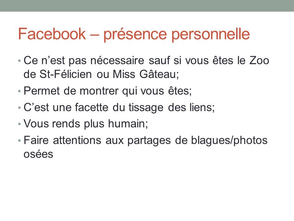 Facebook – présence personnelle Ce nest pas nécessaire sauf si vous êtes le Zoo de St-Félicien ou Miss Gâteau; Permet de montrer qui vous êtes; Cest u