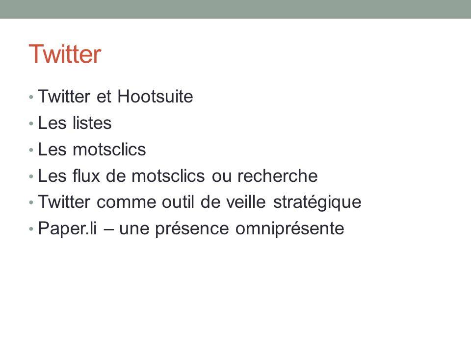 Twitter Twitter et Hootsuite Les listes Les motsclics Les flux de motsclics ou recherche Twitter comme outil de veille stratégique Paper.li – une prés
