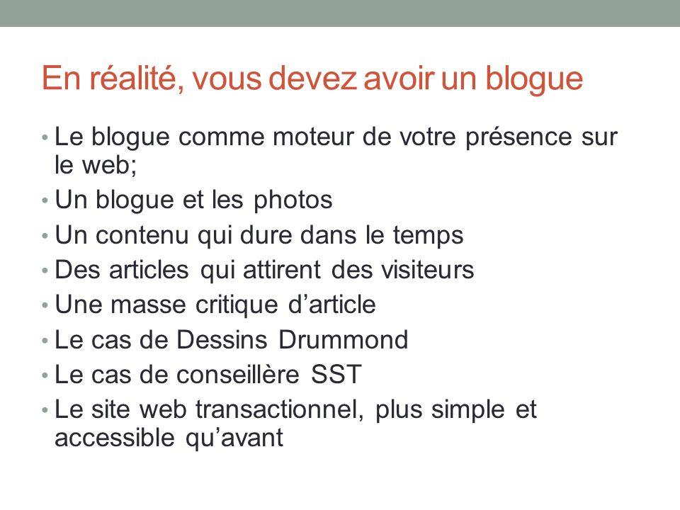 En réalité, vous devez avoir un blogue Le blogue comme moteur de votre présence sur le web; Un blogue et les photos Un contenu qui dure dans le temps