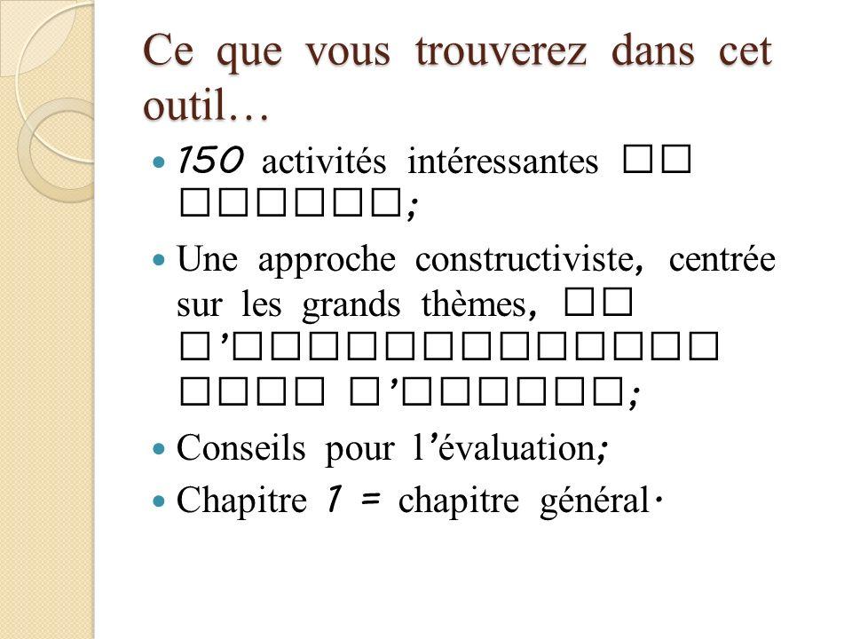 Ce que vous trouverez dans cet outil… 150 activités intéressantes et utiles ; Une approche constructiviste, centrée sur les grands thèmes, de l appren