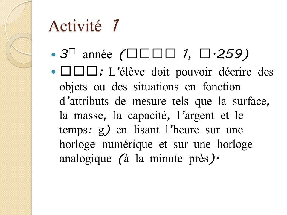 Activité 1 3 e année ( Tome 1, p.259) RAS : L élève doit pouvoir décrire des objets ou des situations en fonction d attributs de mesure tels que la su