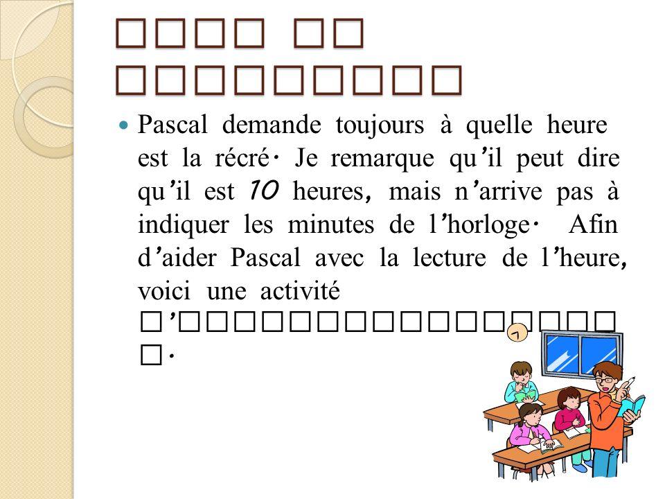 Mise en situation Pascal demande toujours à quelle heure est la récré. Je remarque qu il peut dire qu il est 10 heures, mais n arrive pas à indiquer l