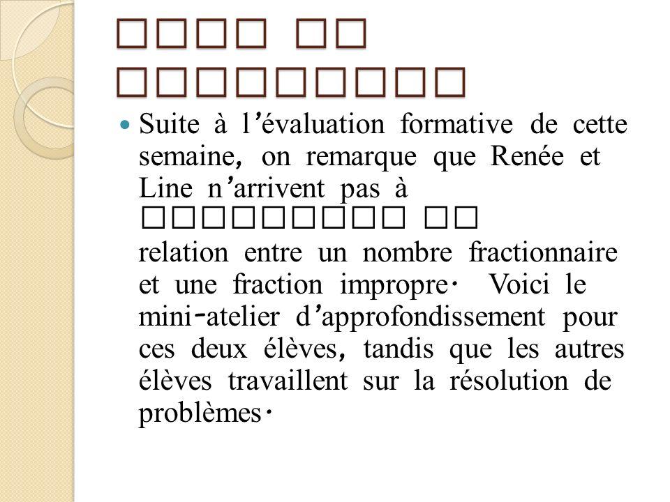 Mise en situation Suite à l évaluation formative de cette semaine, on remarque que Renée et Line n arrivent pas à expliquer la relation entre un nombr