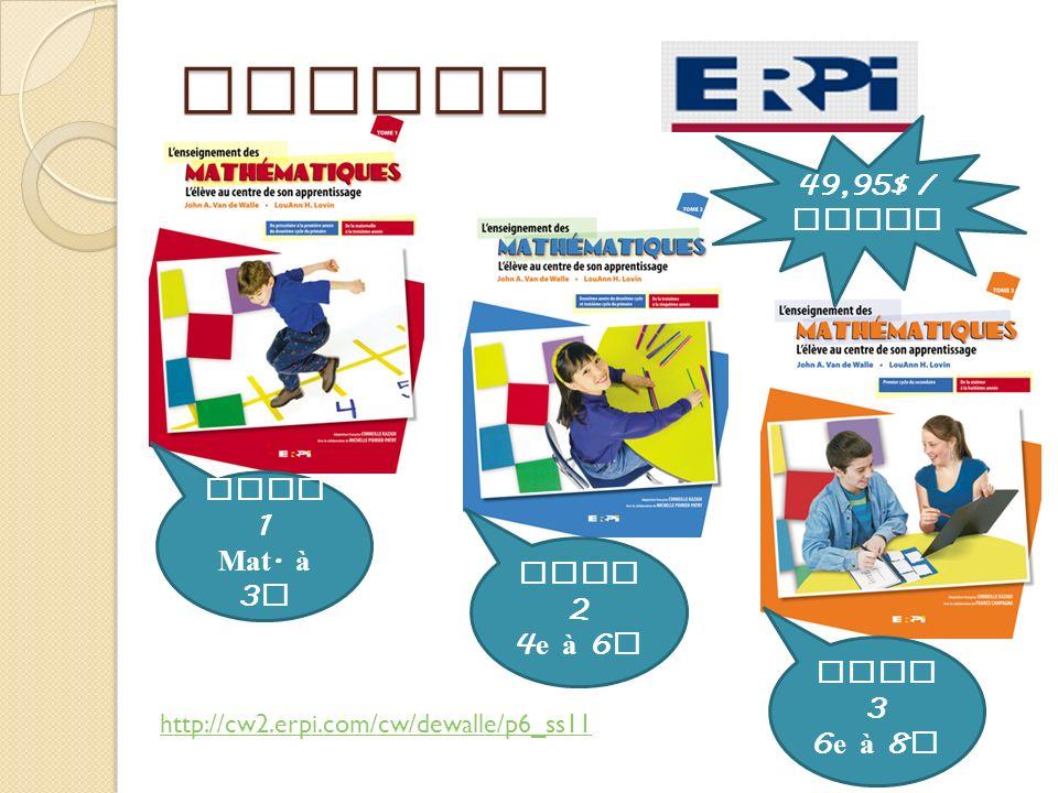 Outils 49,95$ / outil Tome 1 Mat. à 3 e Tome 2 4 e à 6 e Tome 3 6 e à 8 e http://cw2.erpi.com/cw/dewalle/p6_ss11
