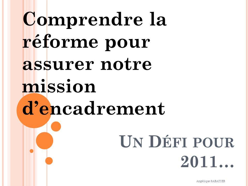 U N D ÉFI POUR 2011… Comprendre la réforme pour assurer notre mission dencadrement Angélique SABATIER