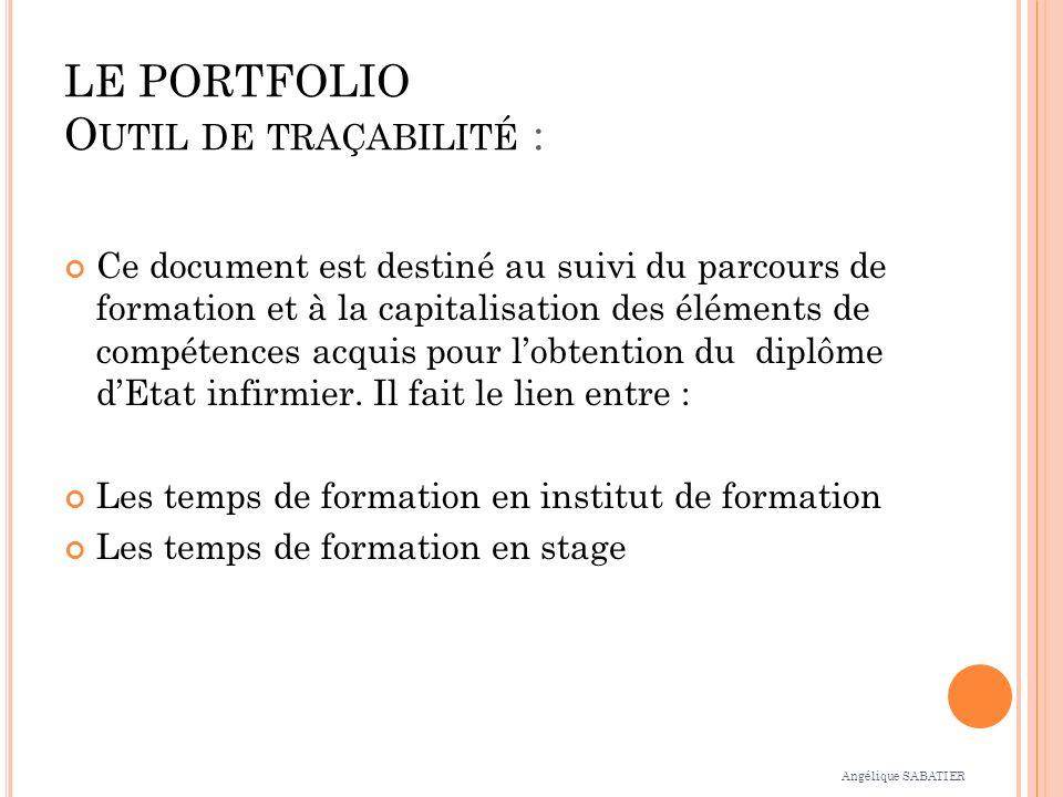LE PORTFOLIO O UTIL DE TRAÇABILITÉ : Ce document est destiné au suivi du parcours de formation et à la capitalisation des éléments de compétences acquis pour lobtention du diplôme dEtat infirmier.