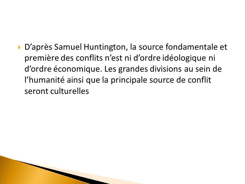 Daprès Samuel Huntington, la source fondamentale et première des conflits nest ni dordre idéologique ni dordre économique.