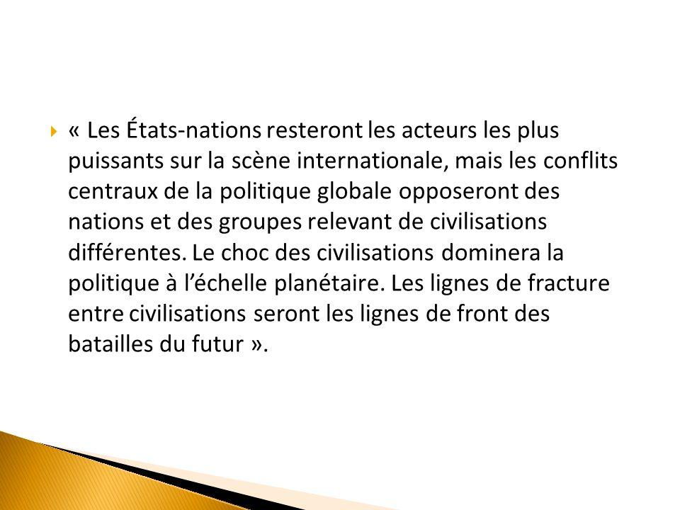 « Les États-nations resteront les acteurs les plus puissants sur la scène internationale, mais les conflits centraux de la politique globale opposeront des nations et des groupes relevant de civilisations différentes.