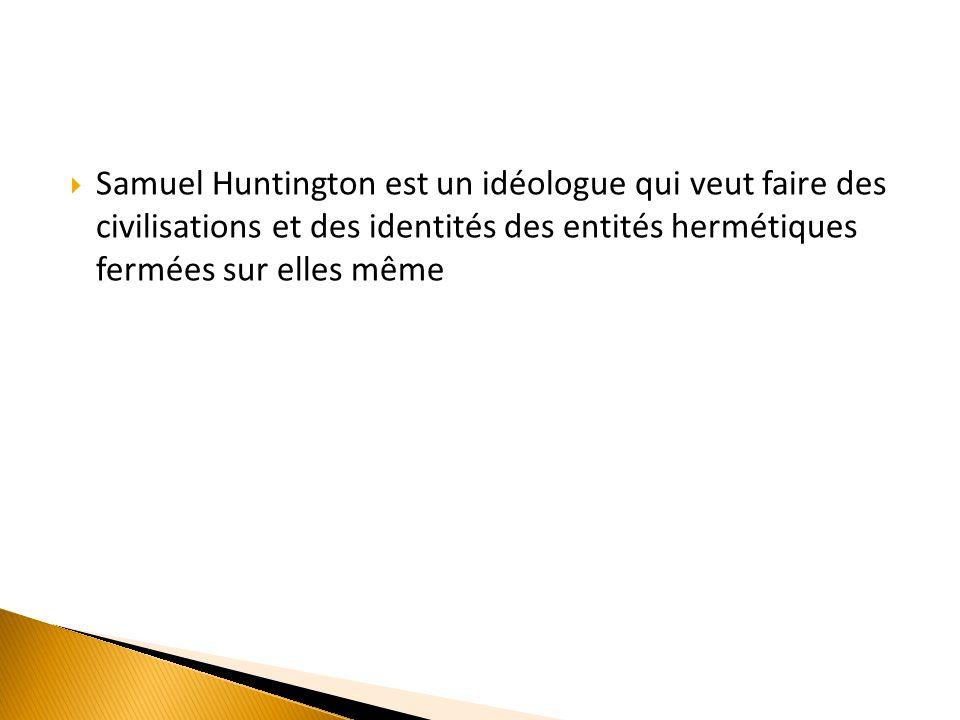 Samuel Huntington est un idéologue qui veut faire des civilisations et des identités des entités hermétiques fermées sur elles même