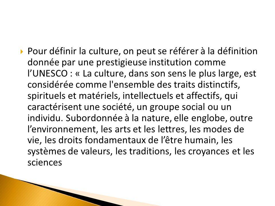 Pour définir la culture, on peut se référer à la définition donnée par une prestigieuse institution comme lUNESCO : « La culture, dans son sens le plus large, est considérée comme l ensemble des traits distinctifs, spirituels et matériels, intellectuels et affectifs, qui caractérisent une société, un groupe social ou un individu.