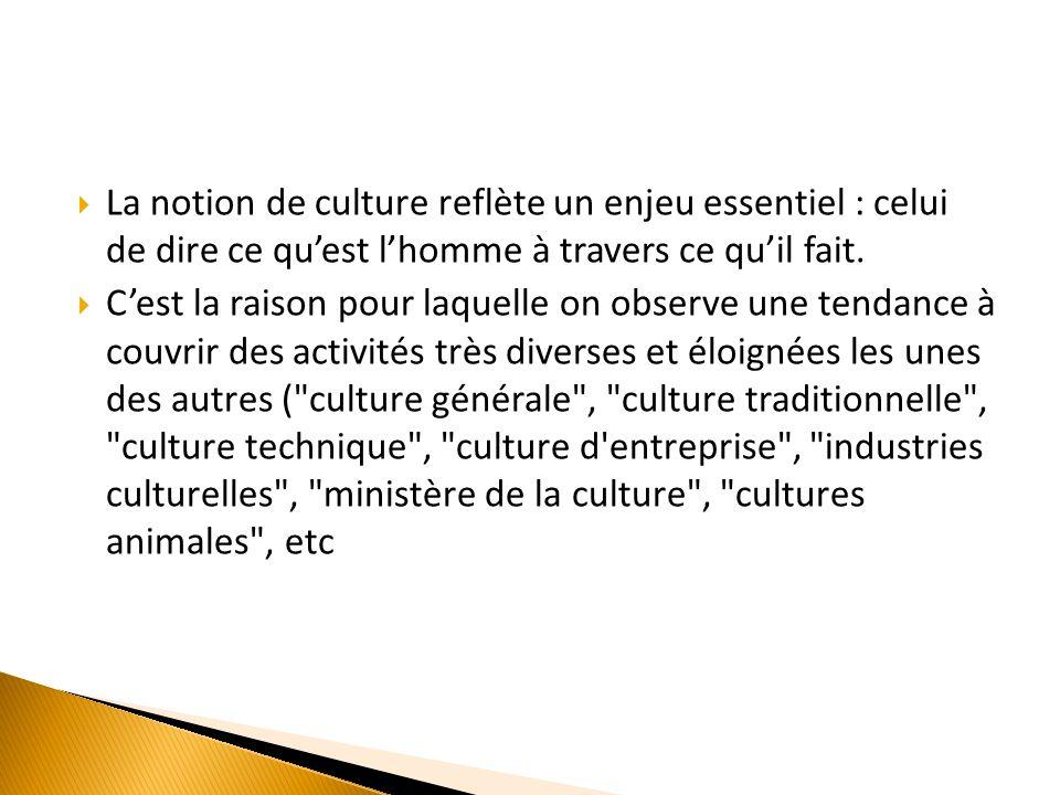 La notion de culture reflète un enjeu essentiel : celui de dire ce quest lhomme à travers ce quil fait.