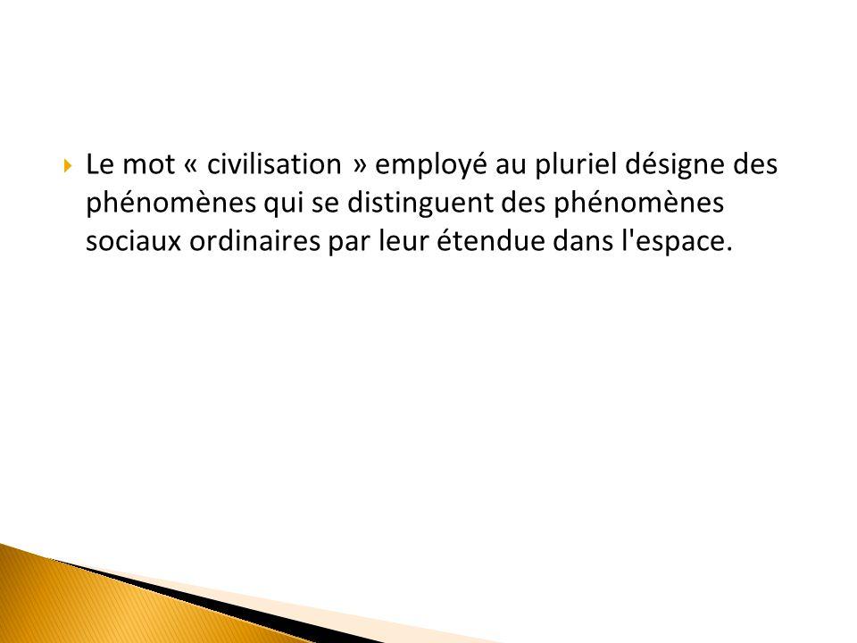 Le mot « civilisation » employé au pluriel désigne des phénomènes qui se distinguent des phénomènes sociaux ordinaires par leur étendue dans l espace.