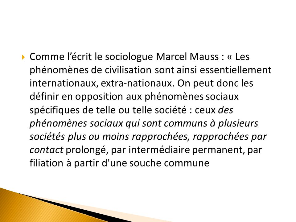 Comme lécrit le sociologue Marcel Mauss : « Les phénomènes de civilisation sont ainsi essentiellement internationaux, extra-nationaux.