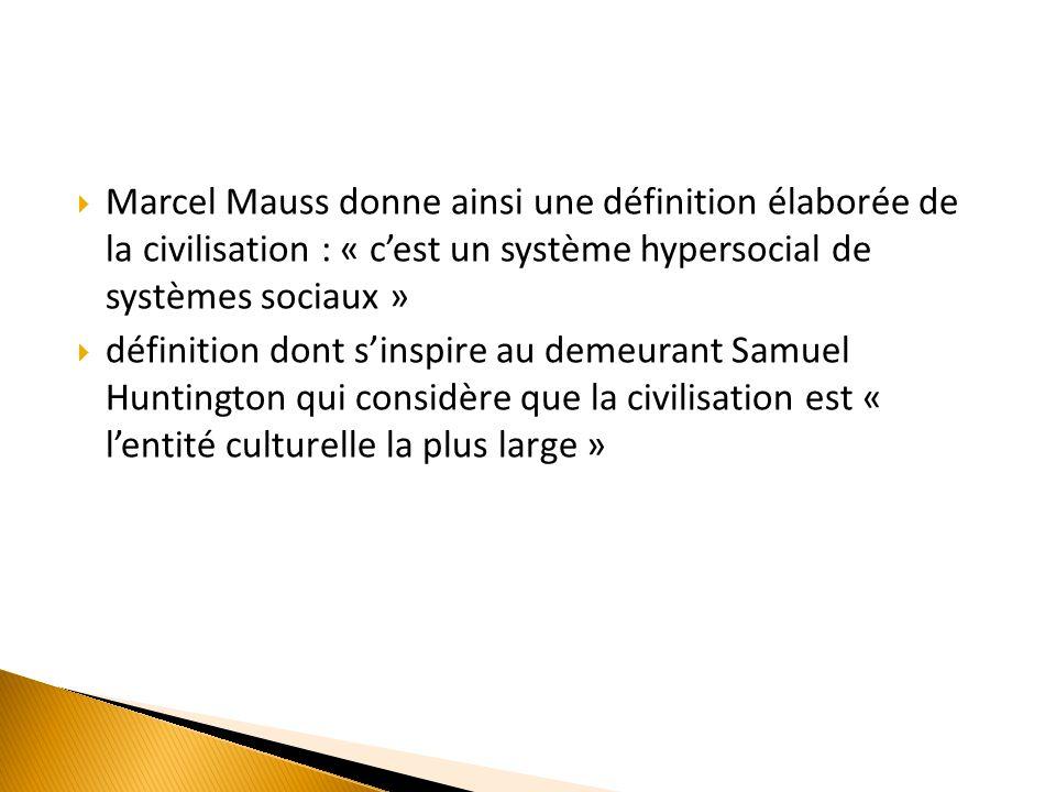 Marcel Mauss donne ainsi une définition élaborée de la civilisation : « cest un système hypersocial de systèmes sociaux » définition dont sinspire au demeurant Samuel Huntington qui considère que la civilisation est « lentité culturelle la plus large »
