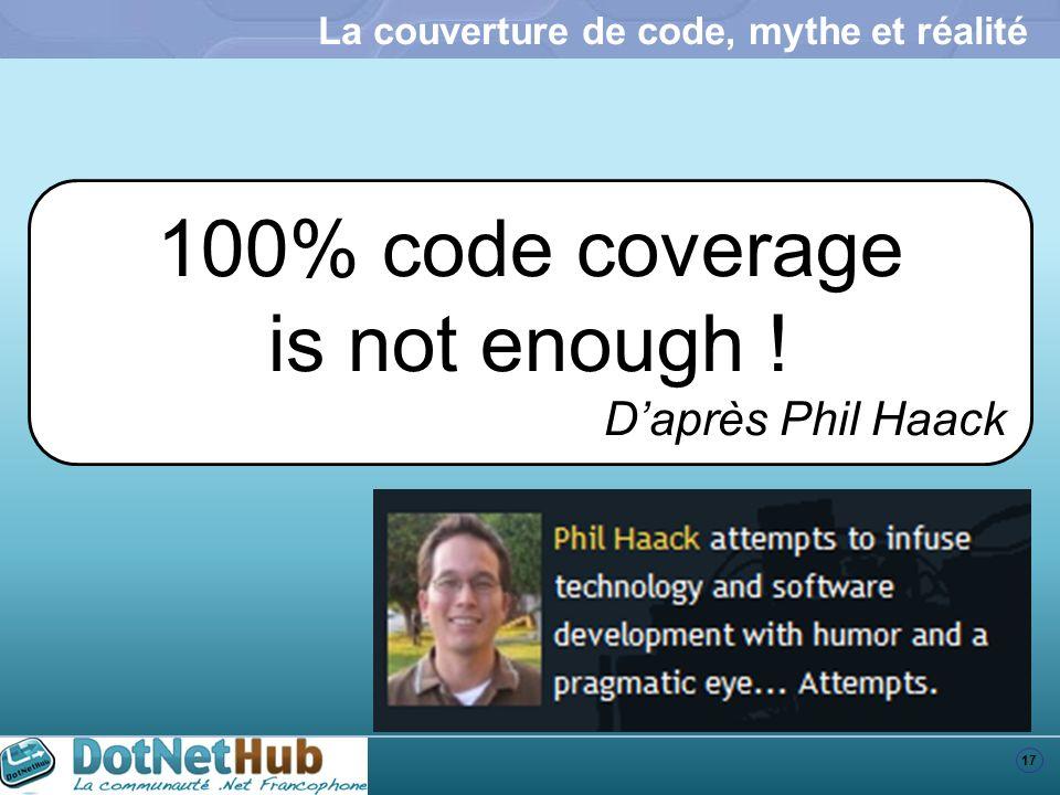 17 La couverture de code, mythe et réalité 100% code coverage is not enough ! Daprès Phil Haack