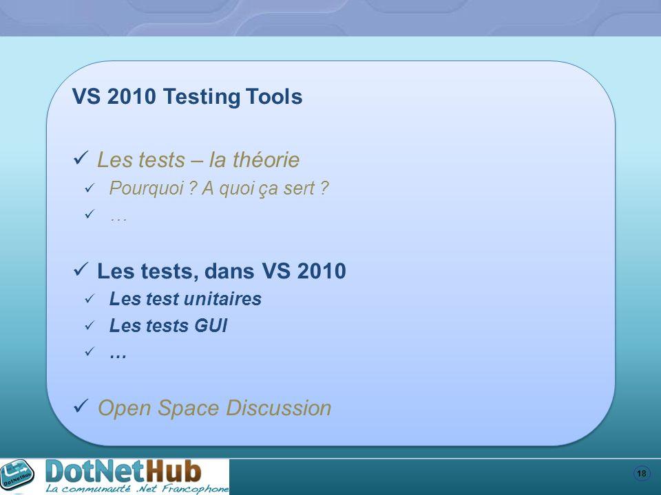 18 VS 2010 Testing Tools Les tests – la théorie Pourquoi ? A quoi ça sert ? … Les tests, dans VS 2010 Les test unitaires Les tests GUI … Open Space Di
