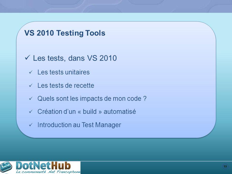 19 VS 2010 Testing Tools Les tests, dans VS 2010 Les tests unitaires Les tests de recette Quels sont les impacts de mon code ? Création dun « build »