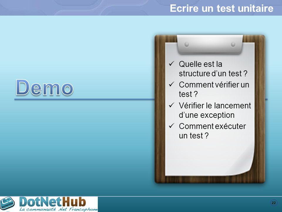 22 Ecrire un test unitaire Quelle est la structure dun test ? Comment vérifier un test ? Vérifier le lancement dune exception Comment exécuter un test
