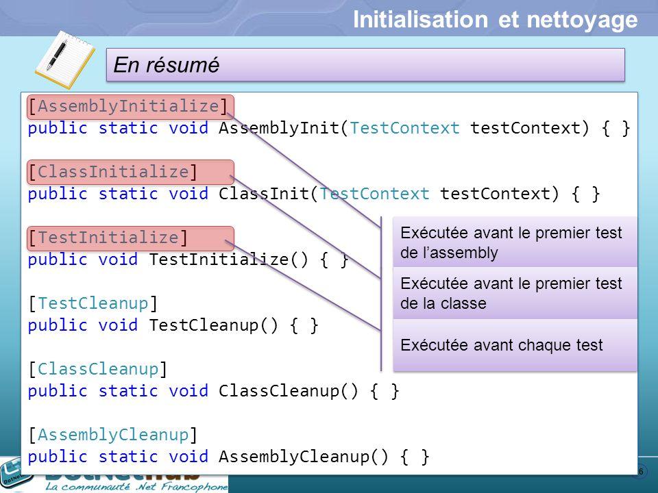 26 En résumé Initialisation et nettoyage [AssemblyInitialize] public static void AssemblyInit(TestContext testContext) { } [ClassInitialize] public st
