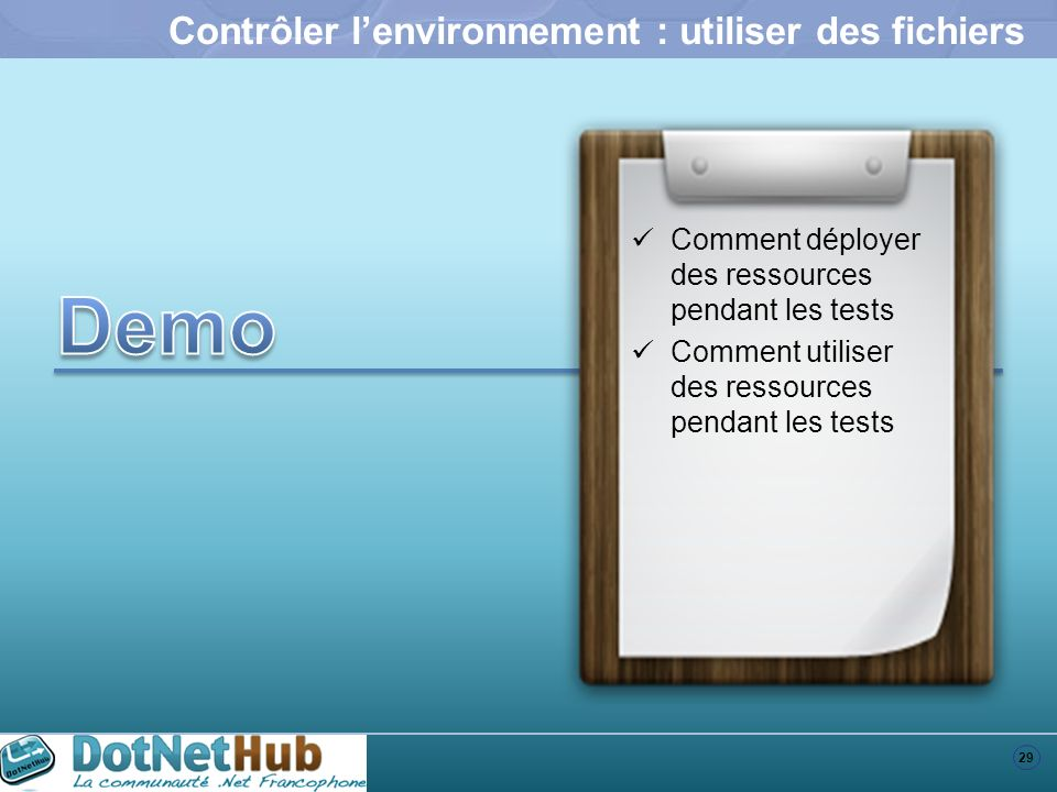 29 Contrôler lenvironnement : utiliser des fichiers Comment déployer des ressources pendant les tests Comment utiliser des ressources pendant les test