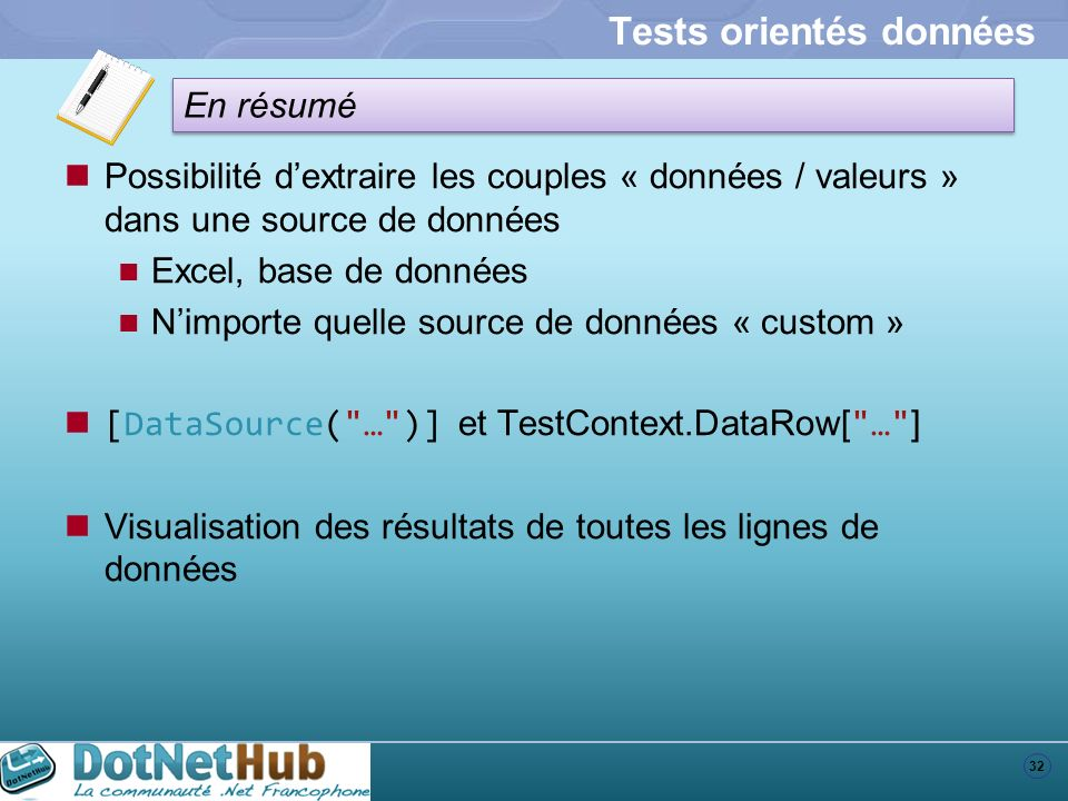 32 En résumé Tests orientés données Possibilité dextraire les couples « données / valeurs » dans une source de données Excel, base de données Nimporte