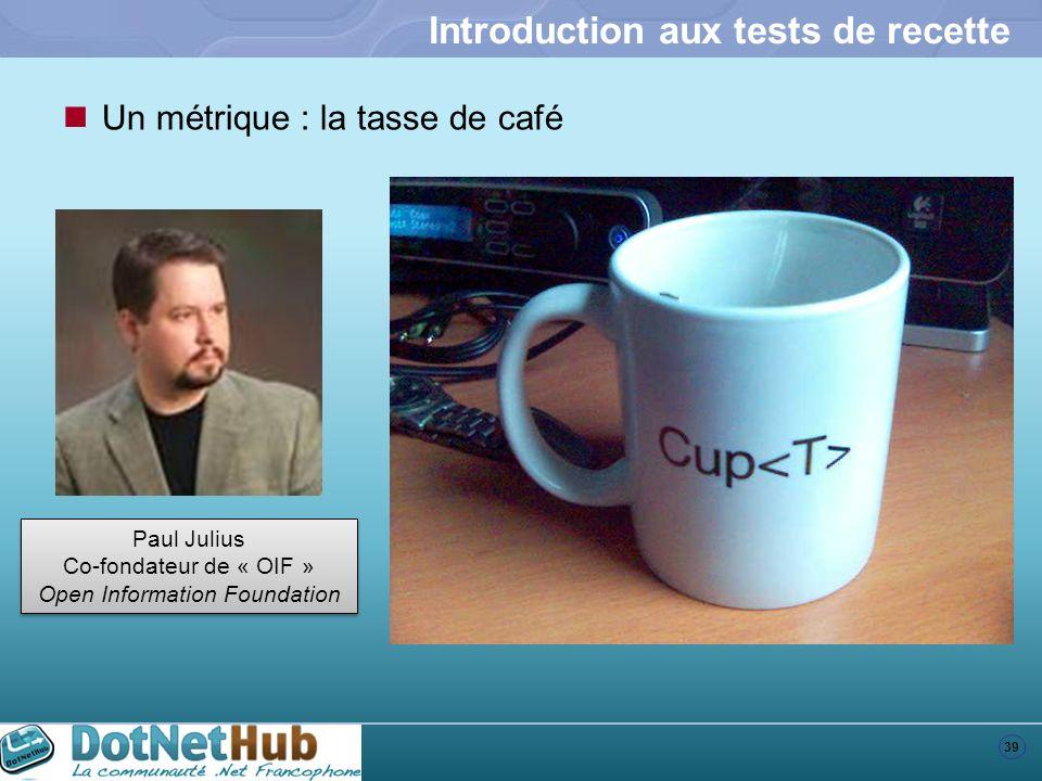39 Introduction aux tests de recette Un métrique : la tasse de café Paul Julius Co-fondateur de « OIF » Open Information Foundation Paul Julius Co-fon