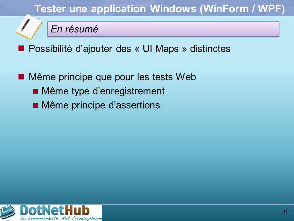 44 En résumé Tester une application Windows (WinForm / WPF) Possibilité dajouter des « UI Maps » distinctes Même principe que pour les tests Web Même