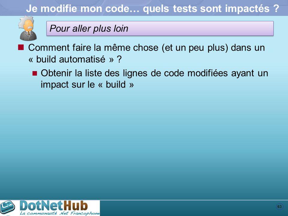 63 Pour aller plus loin Je modifie mon code… quels tests sont impactés ? Comment faire la même chose (et un peu plus) dans un « build automatisé » ? O