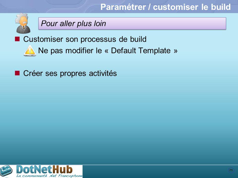 71 Pour aller plus loin Paramétrer / customiser le build Customiser son processus de build Ne pas modifier le « Default Template » Créer ses propres a