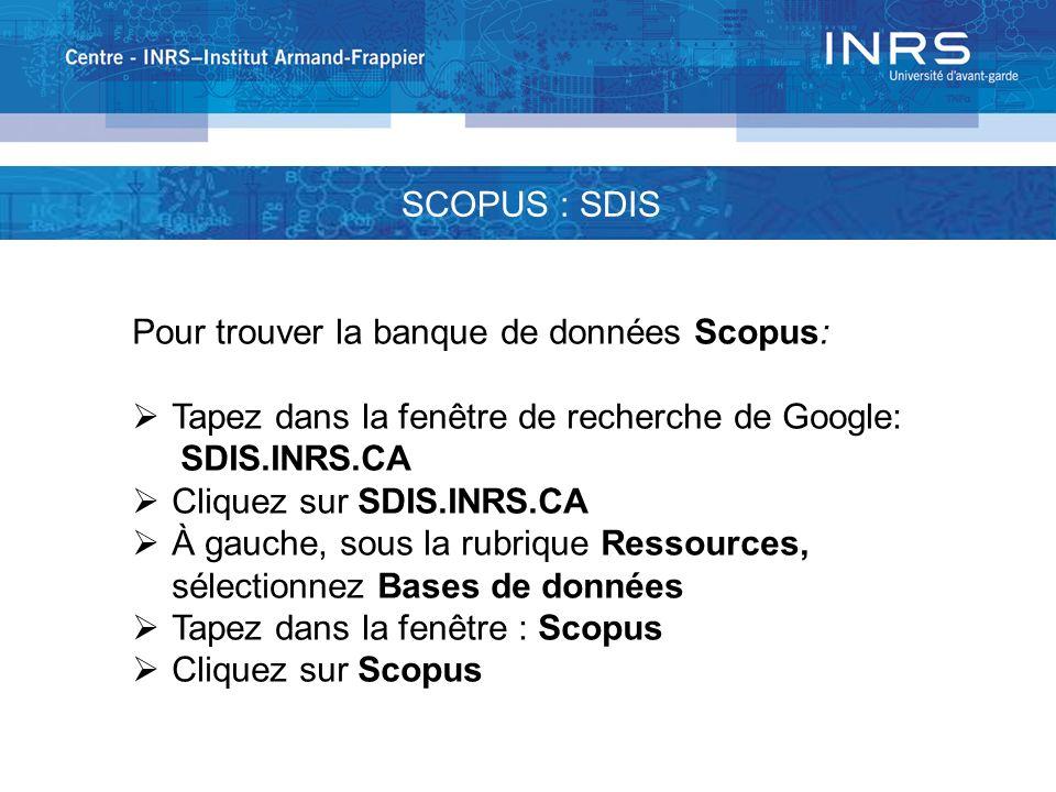 SCOPUS : SDIS Pour trouver la banque de données Scopus: Tapez dans la fenêtre de recherche de Google: SDIS.INRS.CA Cliquez sur SDIS.INRS.CA À gauche, sous la rubrique Ressources, sélectionnez Bases de données Tapez dans la fenêtre : Scopus Cliquez sur Scopus