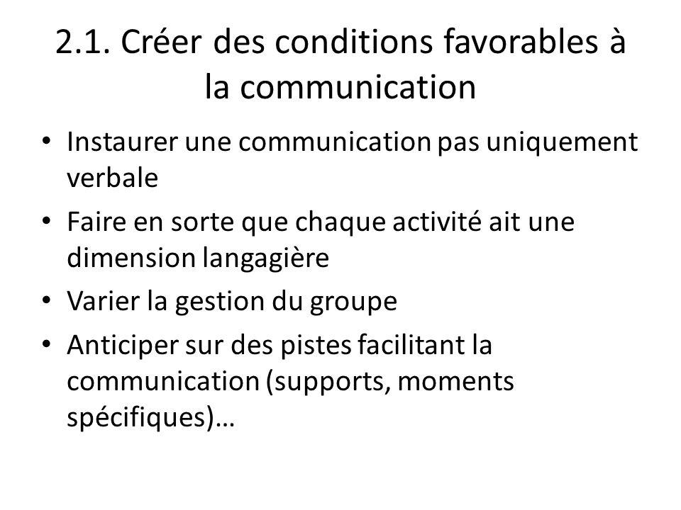 2.1. Créer des conditions favorables à la communication Instaurer une communication pas uniquement verbale Faire en sorte que chaque activité ait une