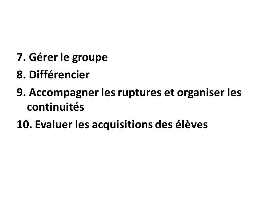 7. Gérer le groupe 8. Différencier 9. Accompagner les ruptures et organiser les continuités 10. Evaluer les acquisitions des élèves
