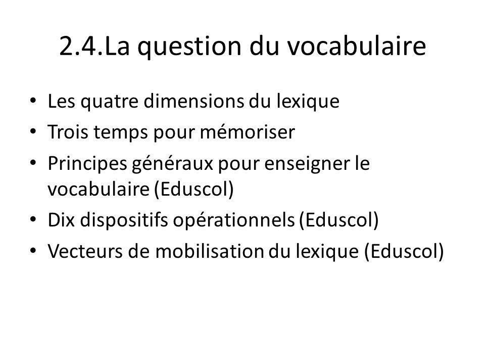2.4.La question du vocabulaire Les quatre dimensions du lexique Trois temps pour mémoriser Principes généraux pour enseigner le vocabulaire (Eduscol)