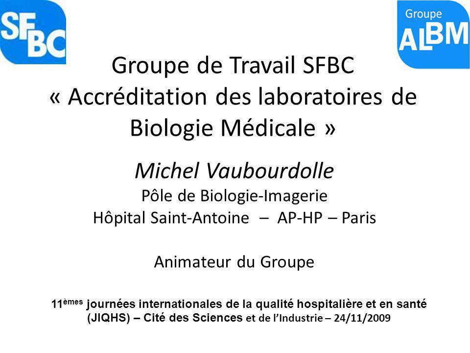 Groupe de Travail SFBC « Accréditation des laboratoires de Biologie Médicale » Michel Vaubourdolle Pôle de Biologie-Imagerie Hôpital Saint-Antoine – A
