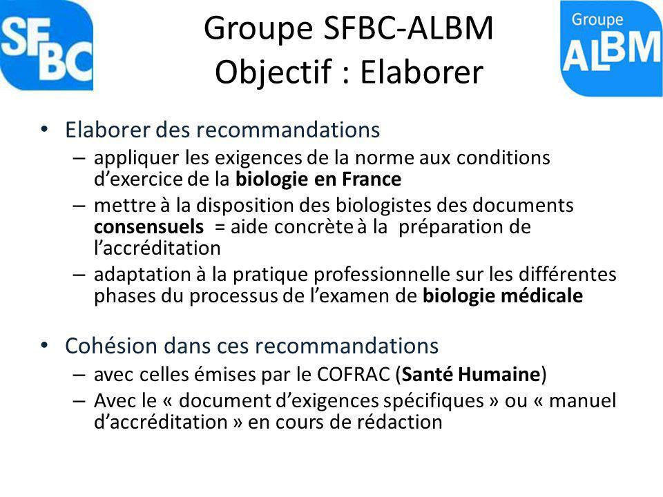Groupe SFBC-ALBM Objectif : Elaborer Elaborer des recommandations – appliquer les exigences de la norme aux conditions dexercice de la biologie en Fra
