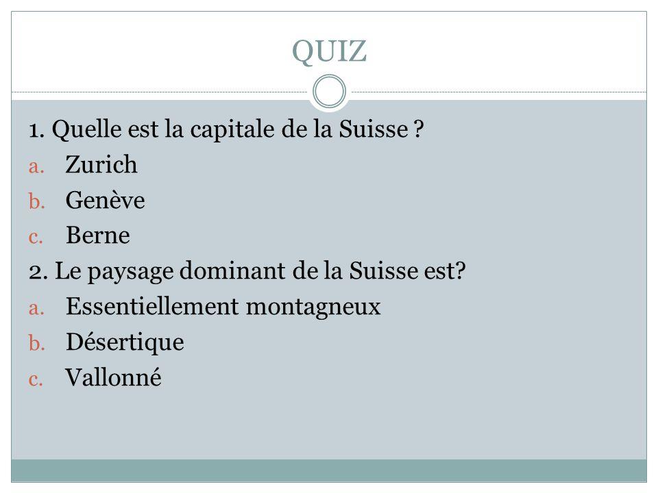 QUIZ 1. Quelle est la capitale de la Suisse ? a. Zurich b. Genève c. Berne 2. Le paysage dominant de la Suisse est? a. Essentiellement montagneux b. D