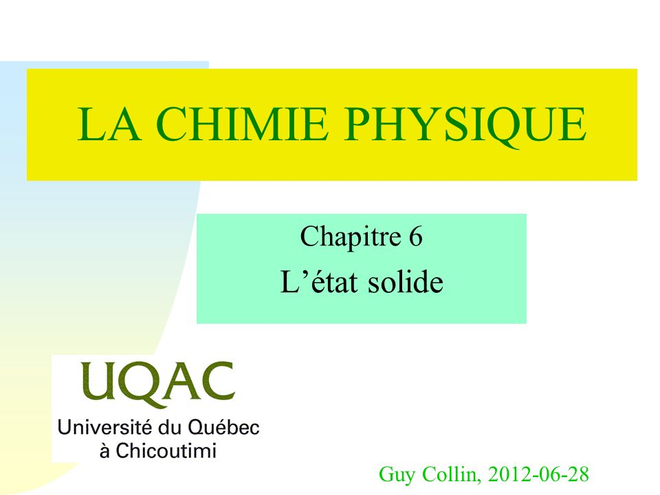 Guy Collin, 2012-06-28 LA CHIMIE PHYSIQUE Chapitre 6 Létat solide