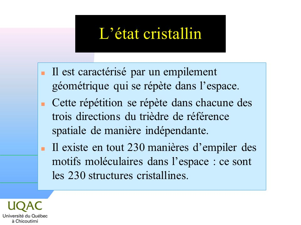 Létat cristallin n Il est caractérisé par un empilement géométrique qui se répète dans lespace. n Cette répétition se répète dans chacune des trois di