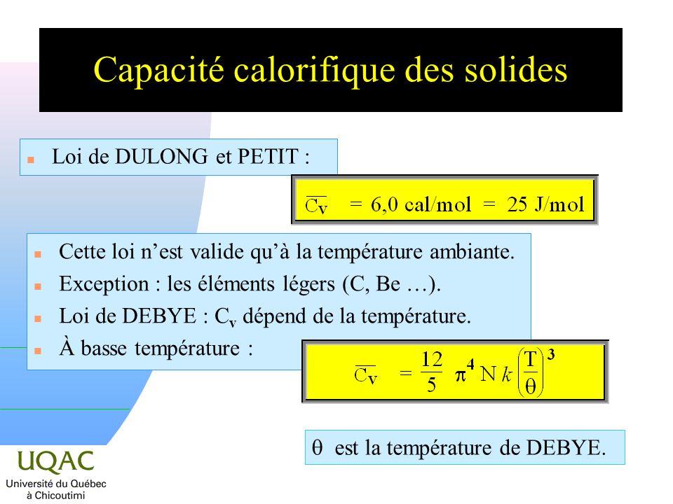 Capacité calorifique des solides n Loi de DULONG et PETIT : n Cette loi nest valide quà la température ambiante. n Exception : les éléments légers (C,