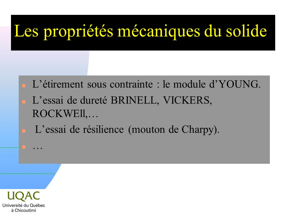 Les propriétés mécaniques du solide n Létirement sous contrainte : le module dYOUNG. n Lessai de dureté BRINELL, VICKERS, ROCKWEll,… n Lessai de résil